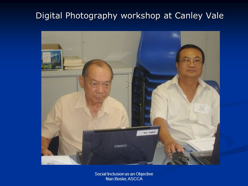 Social Inclusion as an Objective Nan Bosler, ASCCA Digital Photography workshop at Canley Vale Digital Photography workshop at Canley Vale