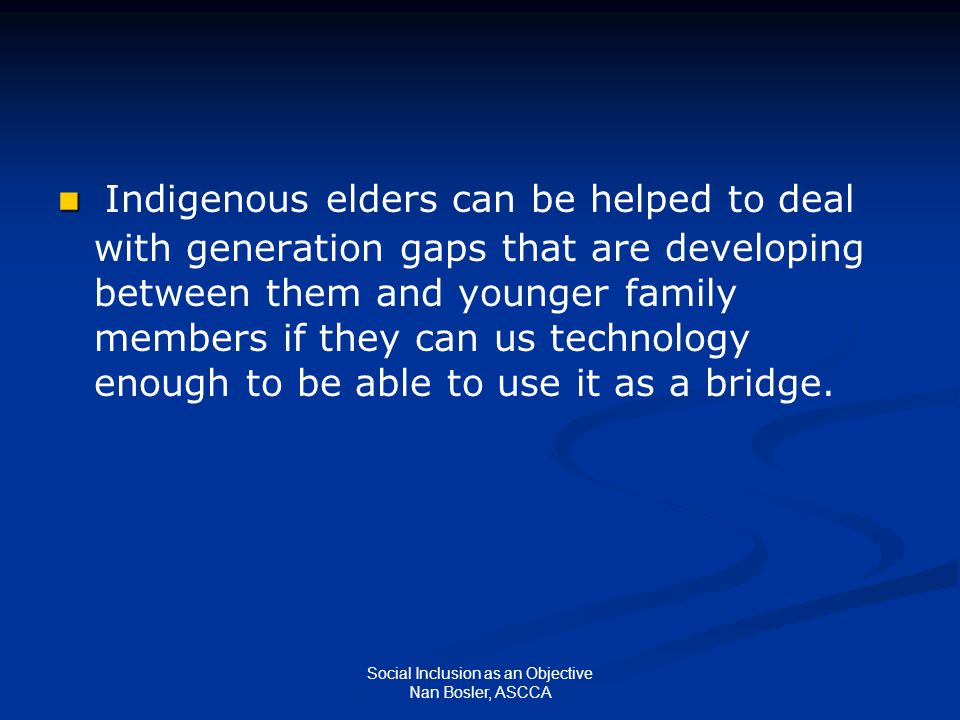 Social Inclusion as an Objective Nan Bosler, ASCCA Indigenous elders can be helped to deal with generation gaps that are developing between them and y