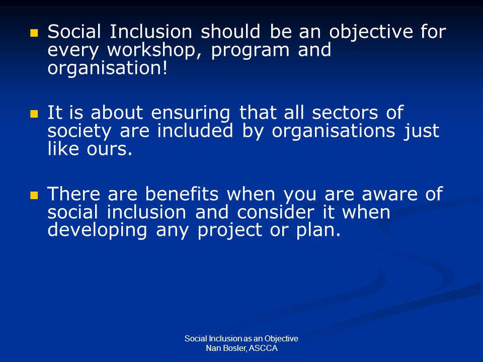 Social Inclusion as an Objective Nan Bosler, ASCCA Social Inclusion should be an objective for every workshop, program and organisation.