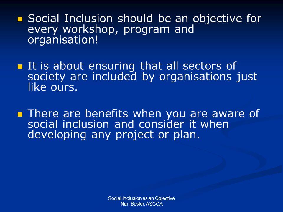 Social Inclusion as an Objective Nan Bosler, ASCCA Social Inclusion should be an objective for every workshop, program and organisation.
