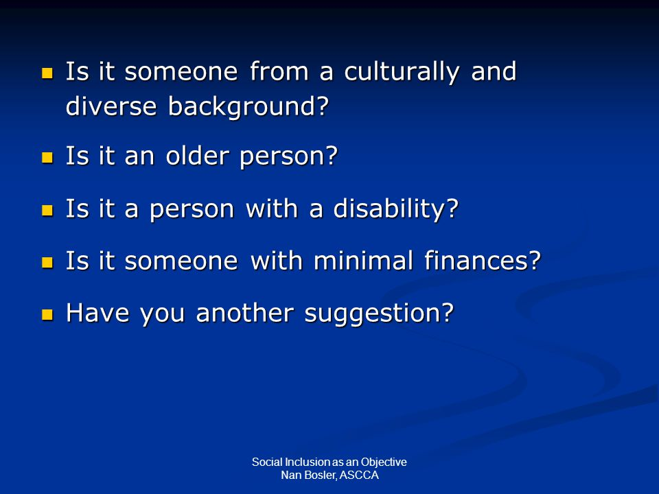 Social Inclusion as an Objective Nan Bosler, ASCCA Is it someone from a culturally and diverse background? Is it someone from a culturally and diverse