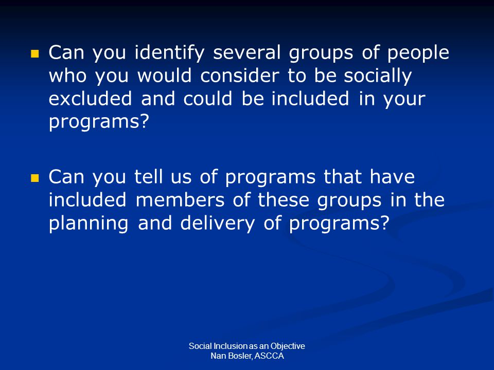 Social Inclusion as an Objective Nan Bosler, ASCCA Can you identify several groups of people who you would consider to be socially excluded and could be included in your programs.