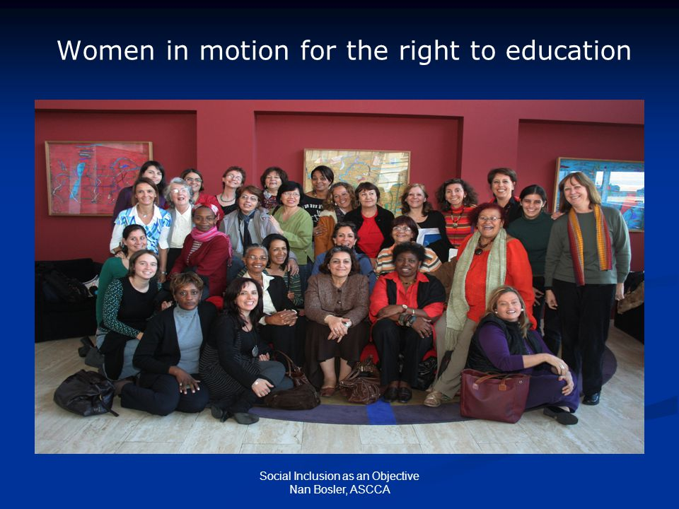 Social Inclusion as an Objective Nan Bosler, ASCCA Women in motion for the right to education