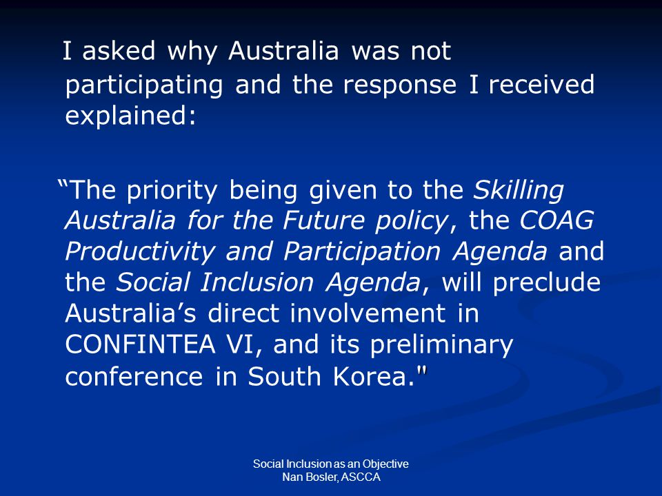 Social Inclusion as an Objective Nan Bosler, ASCCA I asked why Australia was not participating and the response I received explained: The priority being given to the Skilling Australia for the Future policy, the COAG Productivity and Participation Agenda and the Social Inclusion Agenda, will preclude Australia's direct involvement in CONFINTEA VI, and its preliminary conference in South Korea.