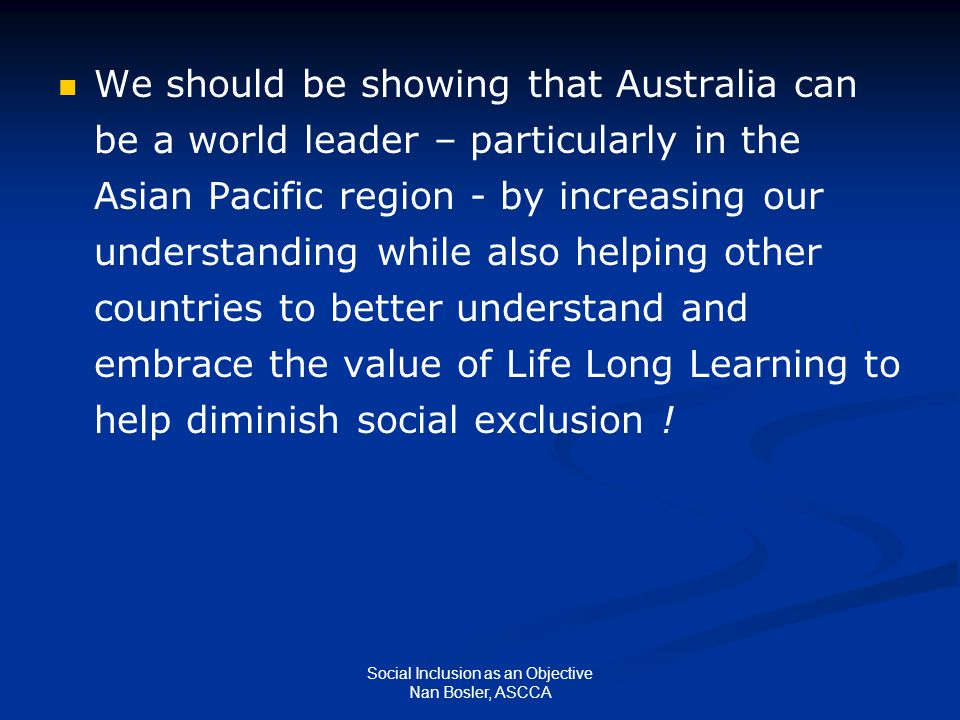Social Inclusion as an Objective Nan Bosler, ASCCA We should be showing that Australia can be a world leader – particularly in the Asian Pacific region - by increasing our understanding while also helping other countries to better understand and embrace the value of Life Long Learning to help diminish social exclusion !