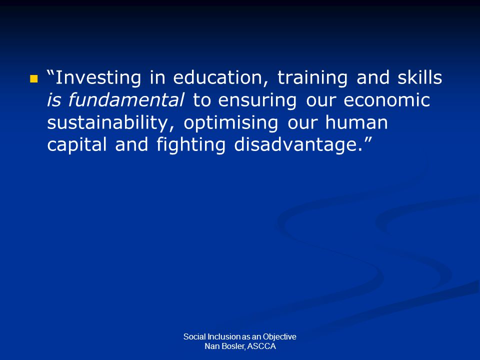 """Social Inclusion as an Objective Nan Bosler, ASCCA """"Investing in education, training and skills is fundamental to ensuring our economic sustainability"""