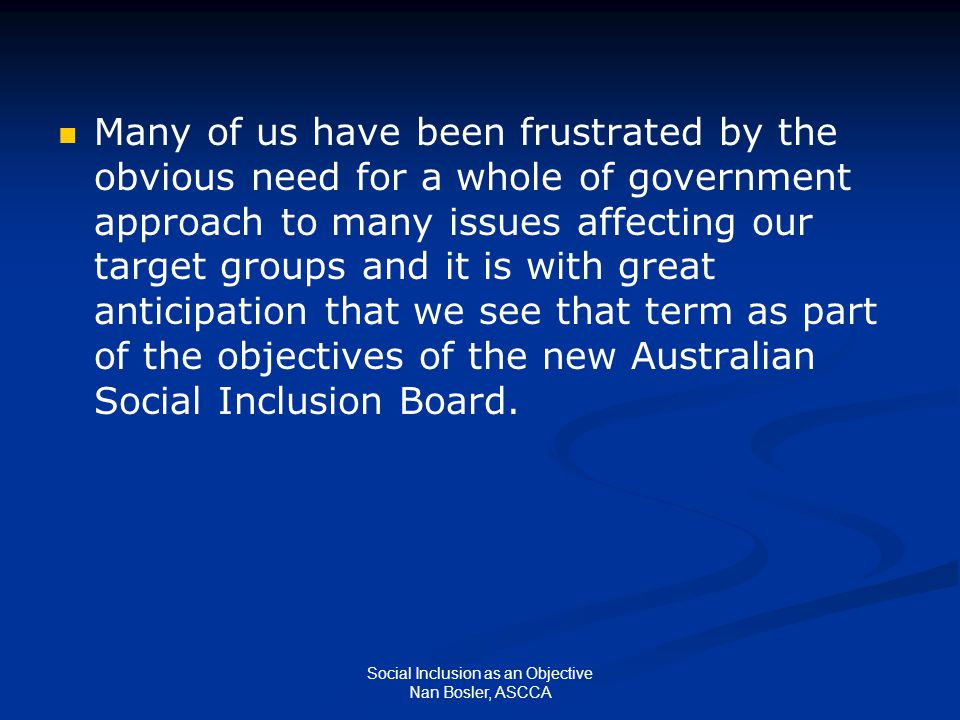 Social Inclusion as an Objective Nan Bosler, ASCCA Many of us have been frustrated by the obvious need for a whole of government approach to many issues affecting our target groups and it is with great anticipation that we see that term as part of the objectives of the new Australian Social Inclusion Board.