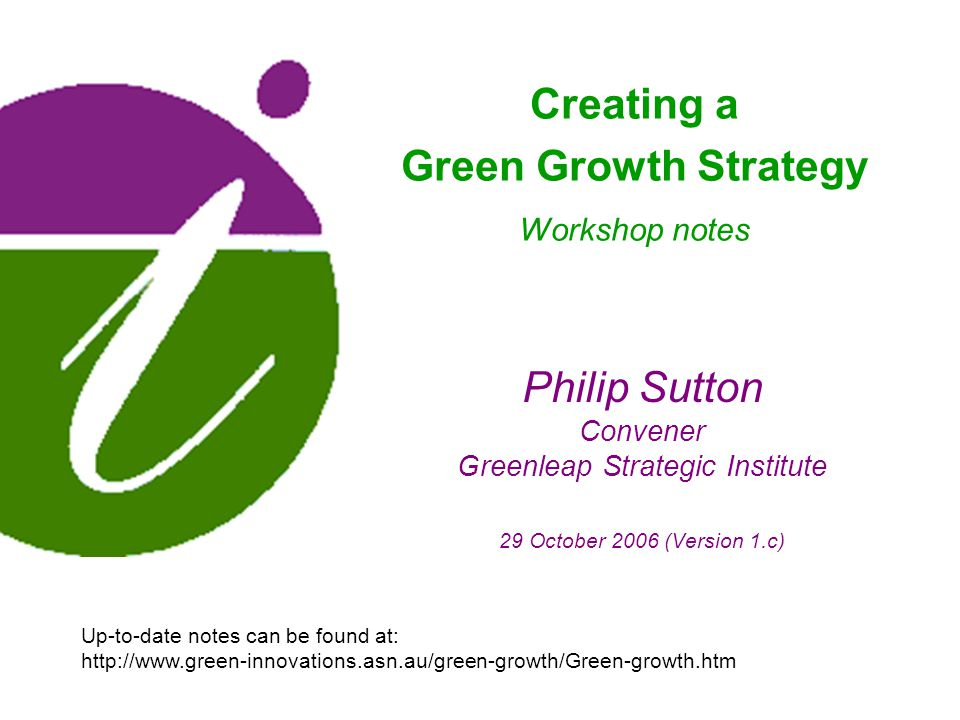 Philip Sutton Convener Greenleap Strategic Institute 29 October 2006 (Version 1.c) Creating a Green Growth Strategy Workshop notes Up-to-date notes can be found at:
