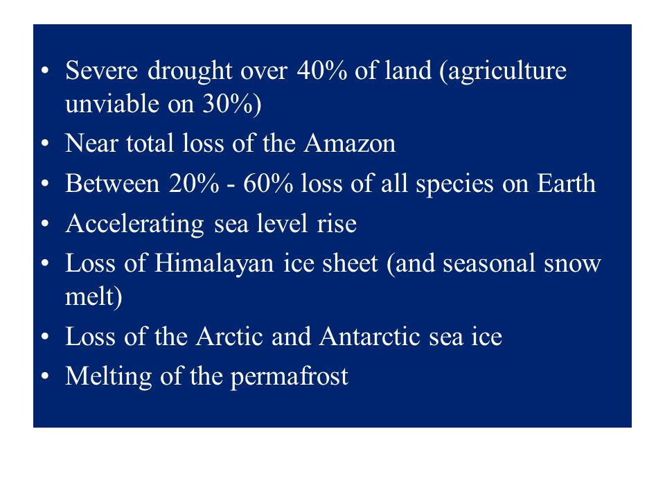 Severe drought over 40% of land (agriculture unviable on 30%) Near total loss of the Amazon Between 20% - 60% loss of all species on Earth Accelerating sea level rise Loss of Himalayan ice sheet (and seasonal snow melt) Loss of the Arctic and Antarctic sea ice Melting of the permafrost