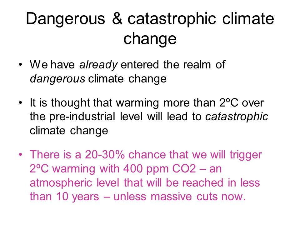 Dangerous & catastrophic climate change We have already entered the realm of dangerous climate change It is thought that warming more than 2ºC over the pre-industrial level will lead to catastrophic climate change There is a 20-30% chance that we will trigger 2ºC warming with 400 ppm CO2 – an atmospheric level that will be reached in less than 10 years – unless massive cuts now.