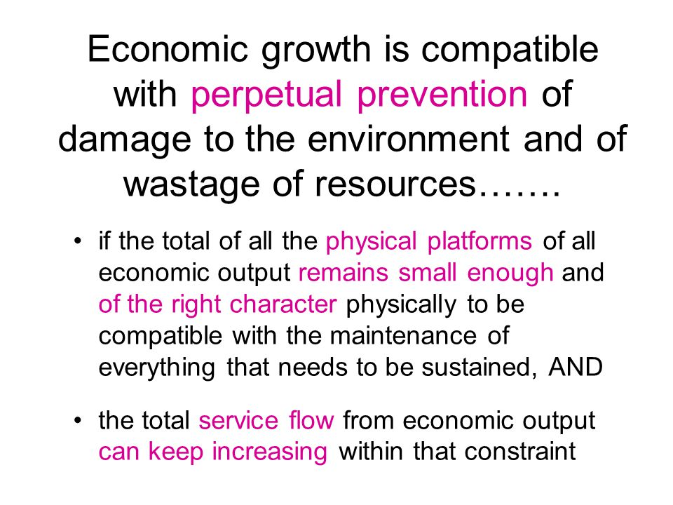 Economic growth is compatible with perpetual prevention of damage to the environment and of wastage of resources…….