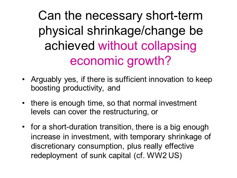 Can the necessary short-term physical shrinkage/change be achieved without collapsing economic growth.