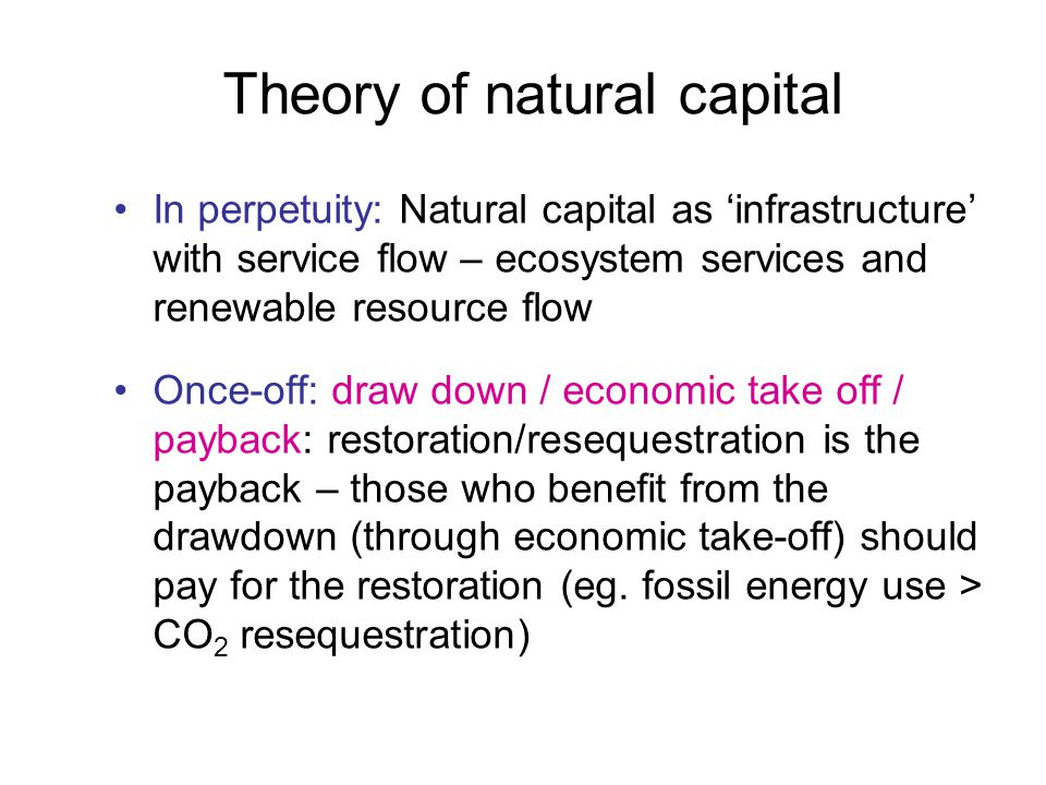 Theory of natural capital In perpetuity: Natural capital as 'infrastructure' with service flow – ecosystem services and renewable resource flow Once-off: draw down / economic take off / payback: restoration/resequestration is the payback – those who benefit from the drawdown (through economic take-off) should pay for the restoration (eg.
