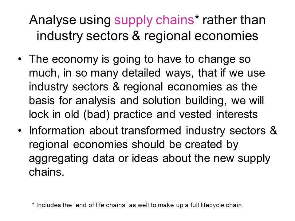 Analyse using supply chains* rather than industry sectors & regional economies The economy is going to have to change so much, in so many detailed ways, that if we use industry sectors & regional economies as the basis for analysis and solution building, we will lock in old (bad) practice and vested interests Information about transformed industry sectors & regional economies should be created by aggregating data or ideas about the new supply chains.