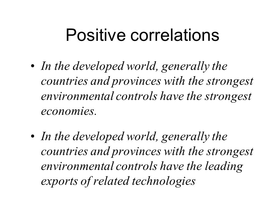 Positive correlations In the developed world, generally the countries and provinces with the strongest environmental controls have the strongest economies.