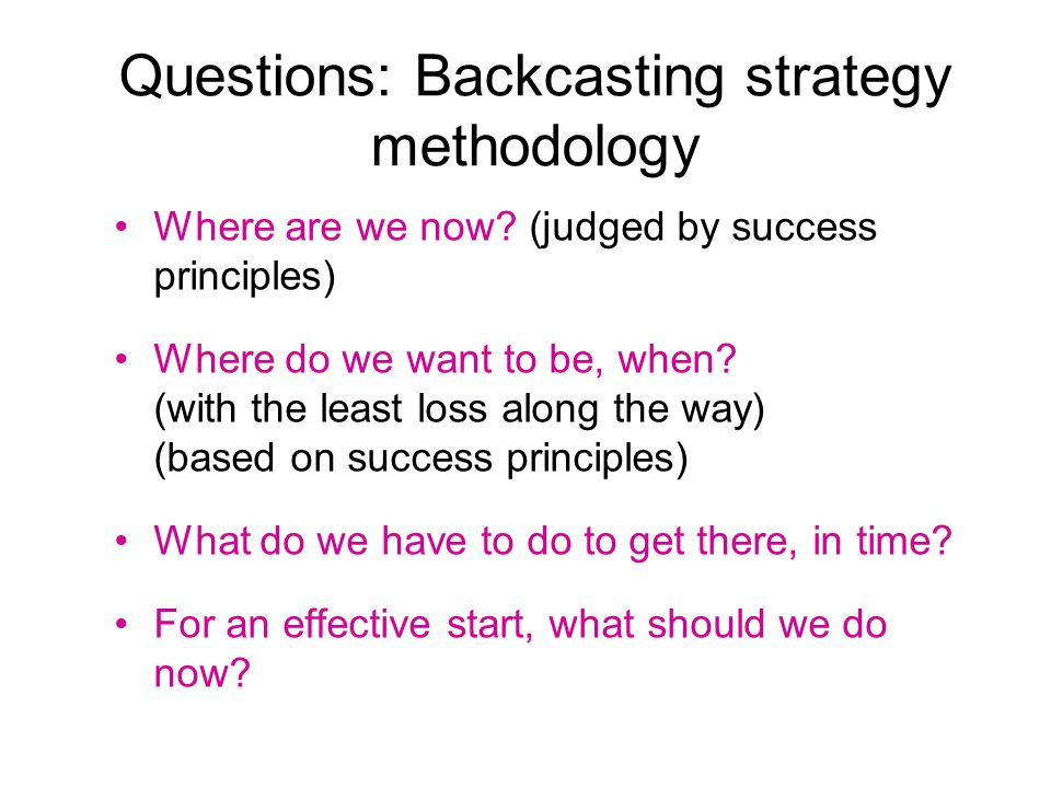 Questions: Backcasting strategy methodology Where are we now.