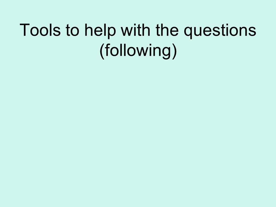 Tools to help with the questions (following)