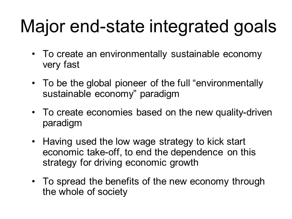 Major end-state integrated goals To create an environmentally sustainable economy very fast To be the global pioneer of the full environmentally sustainable economy paradigm To create economies based on the new quality-driven paradigm Having used the low wage strategy to kick start economic take-off, to end the dependence on this strategy for driving economic growth To spread the benefits of the new economy through the whole of society