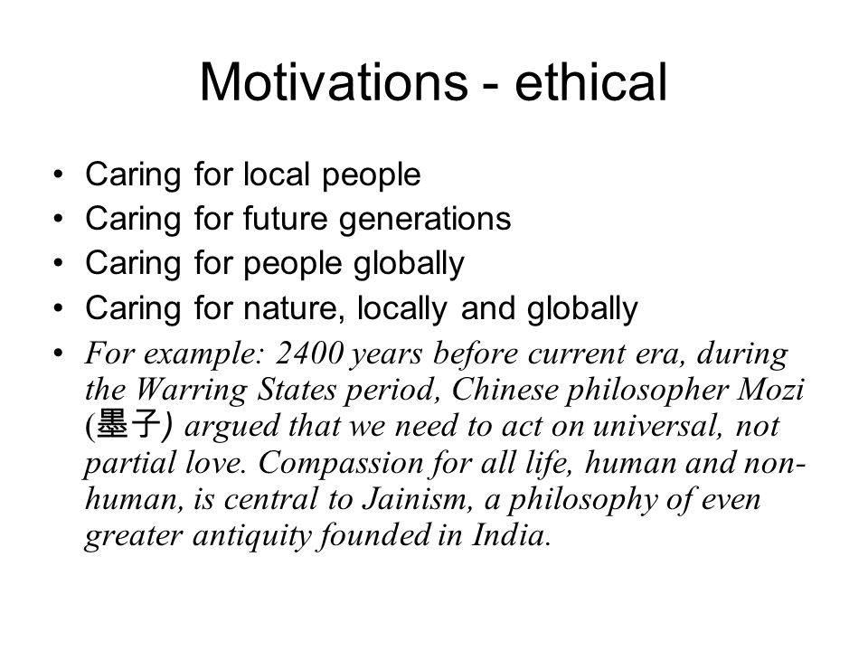 Motivations - ethical Caring for local people Caring for future generations Caring for people globally Caring for nature, locally and globally For example: 2400 years before current era, during the Warring States period, Chinese philosopher Mozi ( 墨子 ) argued that we need to act on universal, not partial love.
