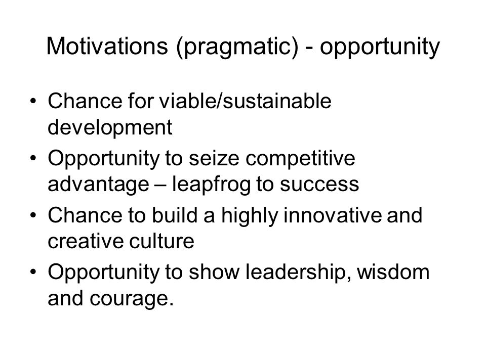 Motivations (pragmatic) - opportunity Chance for viable/sustainable development Opportunity to seize competitive advantage – leapfrog to success Chance to build a highly innovative and creative culture Opportunity to show leadership, wisdom and courage.