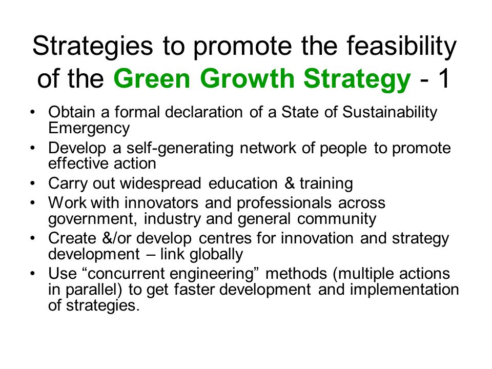 Strategies to promote the feasibility of the Green Growth Strategy - 1 Obtain a formal declaration of a State of Sustainability Emergency Develop a self-generating network of people to promote effective action Carry out widespread education & training Work with innovators and professionals across government, industry and general community Create &/or develop centres for innovation and strategy development – link globally Use concurrent engineering methods (multiple actions in parallel) to get faster development and implementation of strategies.