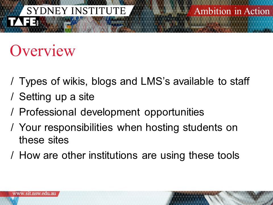 Ambition in Action   Overview /Types of wikis, blogs and LMS's available to staff /Setting up a site /Professional development opportunities /Your responsibilities when hosting students on these sites /How are other institutions are using these tools