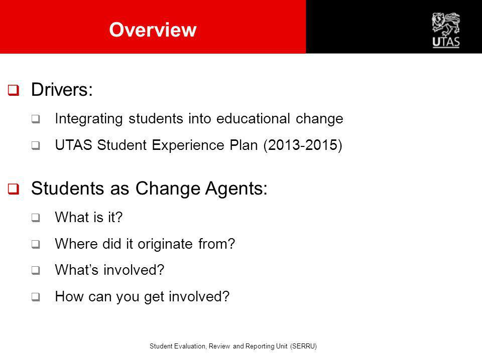 Overview  Drivers:  Integrating students into educational change  UTAS Student Experience Plan (2013-2015)  Students as Change Agents:  What is i