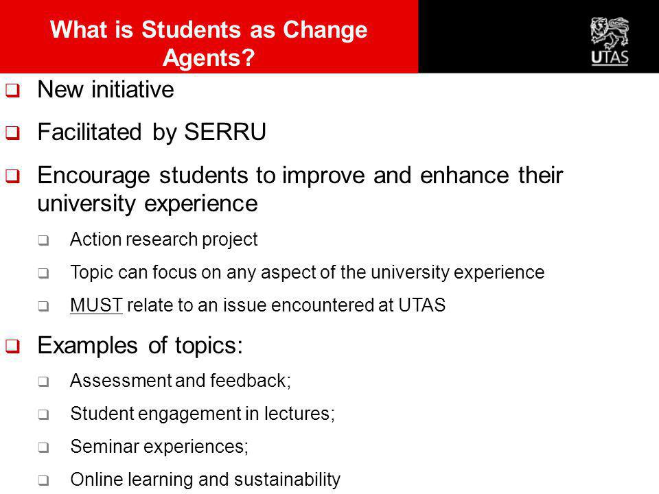  New initiative  Facilitated by SERRU  Encourage students to improve and enhance their university experience  Action research project  Topic can