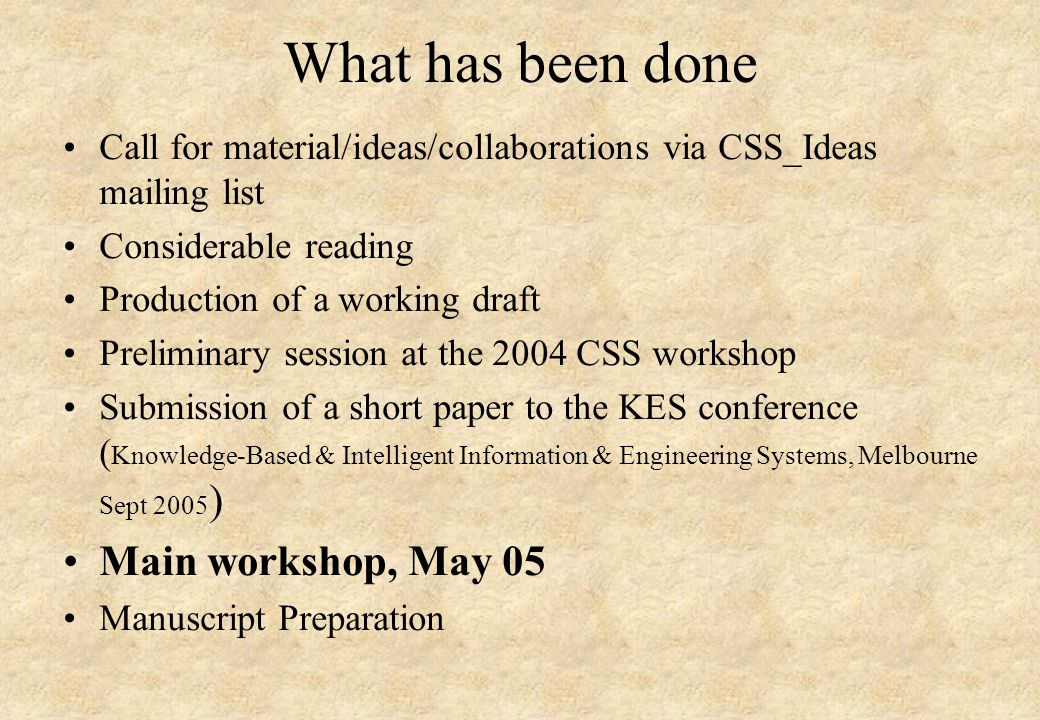 What has been done Call for material/ideas/collaborations via CSS_Ideas mailing list Considerable reading Production of a working draft Preliminary session at the 2004 CSS workshop Submission of a short paper to the KES conference ( Knowledge-Based & Intelligent Information & Engineering Systems, Melbourne Sept 2005 ) Main workshop, May 05 Manuscript Preparation