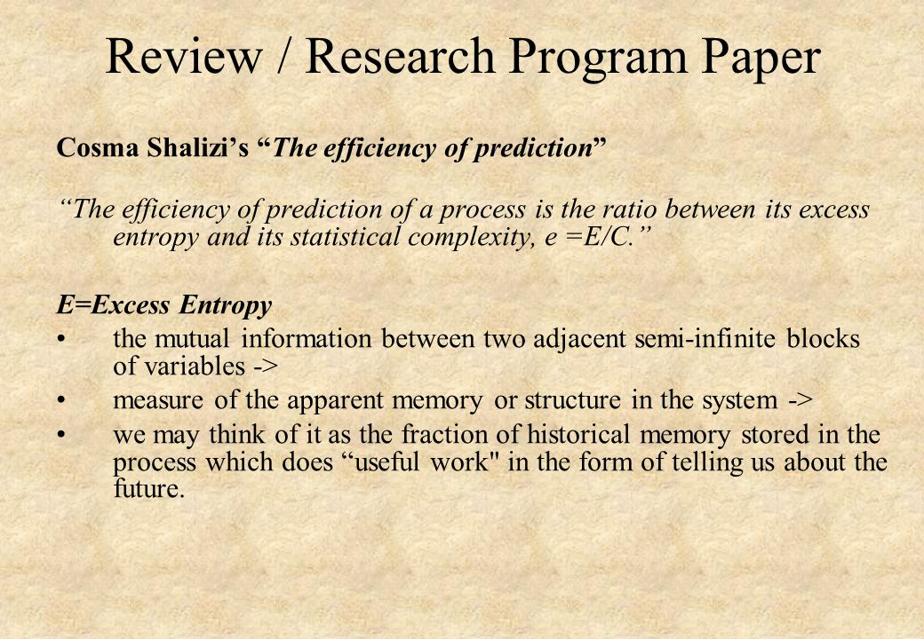 Review / Research Program Paper Cosma Shalizi's The efficiency of prediction The efficiency of prediction of a process is the ratio between its excess entropy and its statistical complexity, e =E/C. E=Excess Entropy the mutual information between two adjacent semi-infinite blocks of variables -> measure of the apparent memory or structure in the system -> we may think of it as the fraction of historical memory stored in the process which does useful work in the form of telling us about the future.