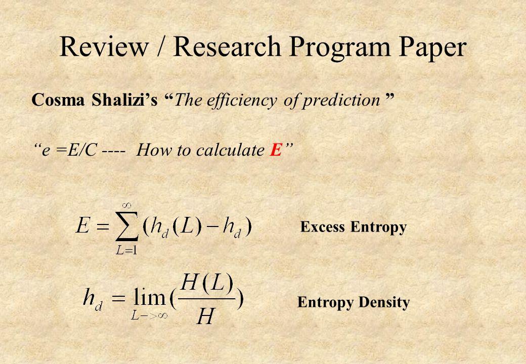 Review / Research Program Paper Cosma Shalizi's The efficiency of prediction e =E/C ---- How to calculate E Excess Entropy Entropy Density