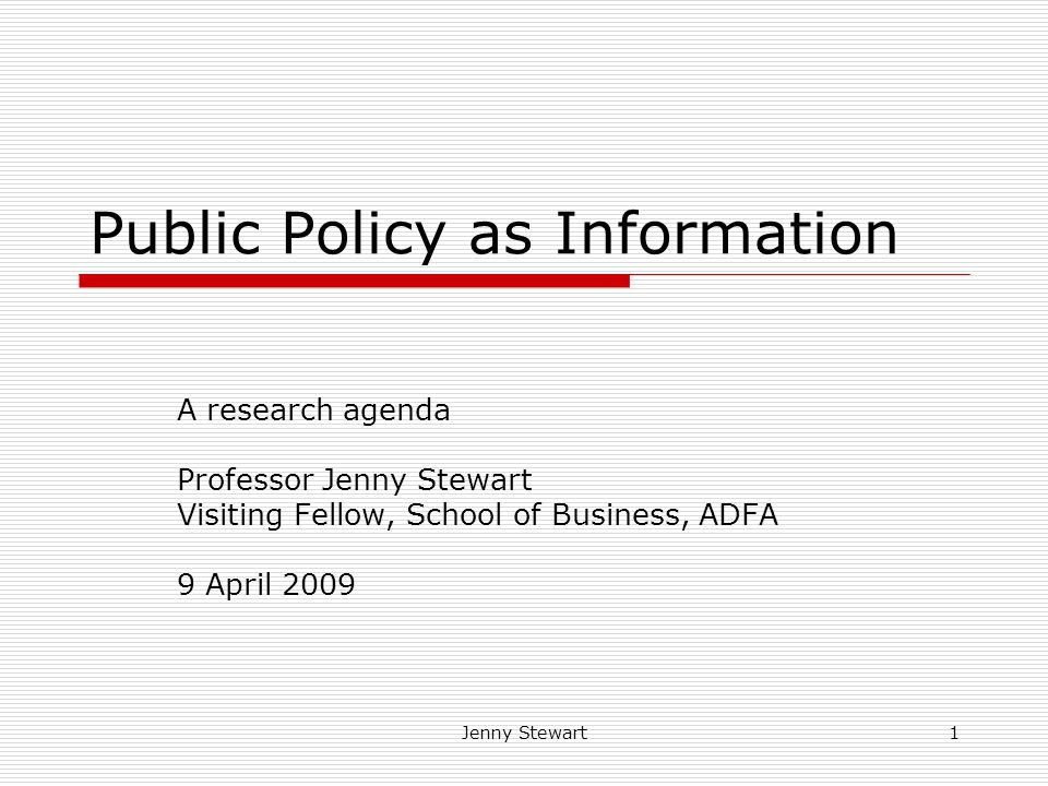 Jenny Stewart1 Public Policy as Information A research agenda Professor Jenny Stewart Visiting Fellow, School of Business, ADFA 9 April 2009