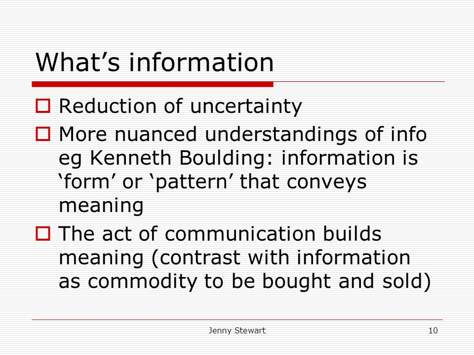Jenny Stewart10 What's information  Reduction of uncertainty  More nuanced understandings of info eg Kenneth Boulding: information is 'form' or 'pattern' that conveys meaning  The act of communication builds meaning (contrast with information as commodity to be bought and sold)