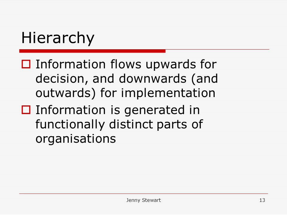 Jenny Stewart13 Hierarchy  Information flows upwards for decision, and downwards (and outwards) for implementation  Information is generated in functionally distinct parts of organisations