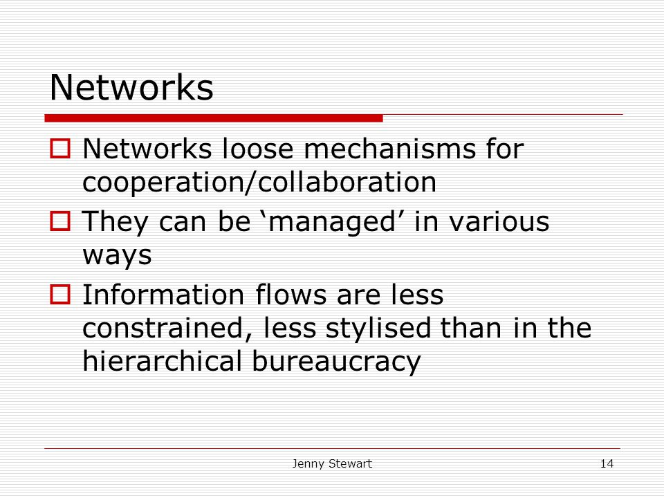 Jenny Stewart14 Networks  Networks loose mechanisms for cooperation/collaboration  They can be 'managed' in various ways  Information flows are less constrained, less stylised than in the hierarchical bureaucracy