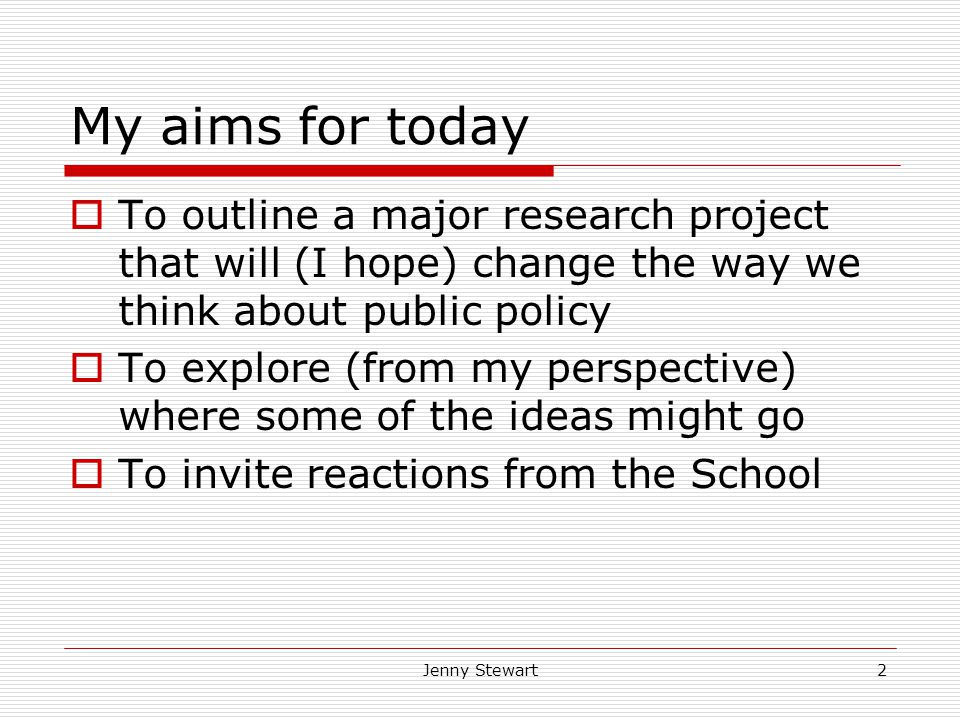 Jenny Stewart2 My aims for today  To outline a major research project that will (I hope) change the way we think about public policy  To explore (from my perspective) where some of the ideas might go  To invite reactions from the School