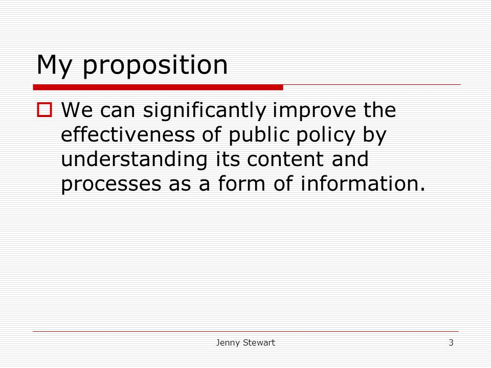 Jenny Stewart3 My proposition  We can significantly improve the effectiveness of public policy by understanding its content and processes as a form of information.