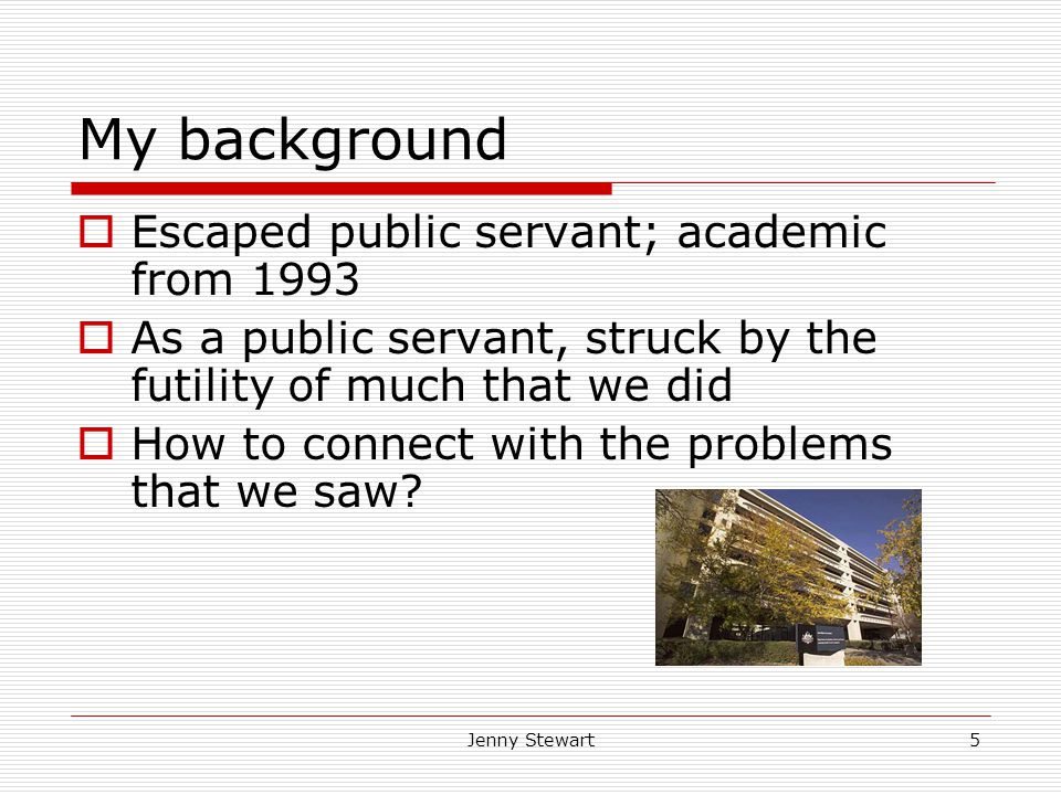 Jenny Stewart5 My background  Escaped public servant; academic from 1993  As a public servant, struck by the futility of much that we did  How to connect with the problems that we saw