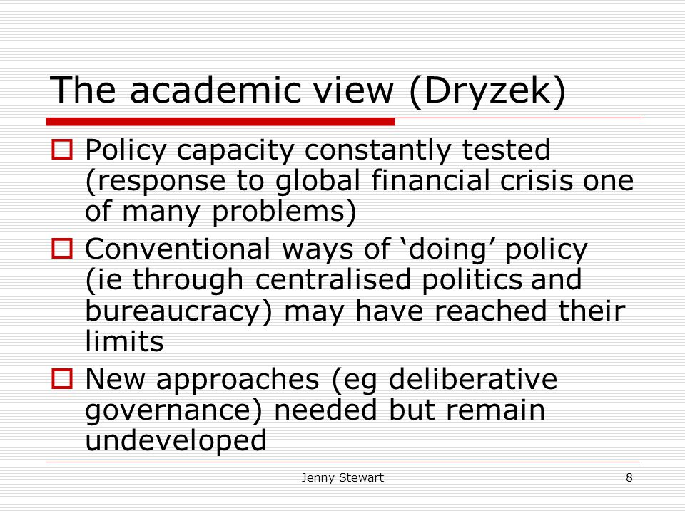 Jenny Stewart8 The academic view (Dryzek)  Policy capacity constantly tested (response to global financial crisis one of many problems)  Conventional ways of 'doing' policy (ie through centralised politics and bureaucracy) may have reached their limits  New approaches (eg deliberative governance) needed but remain undeveloped