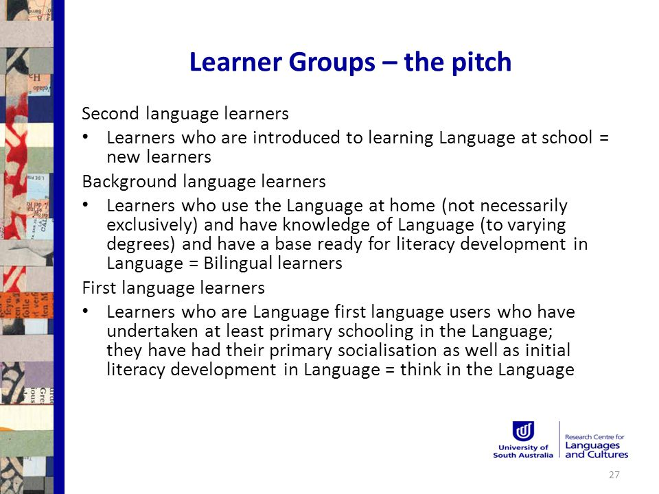 Learner Groups – the pitch Second language learners Learners who are introduced to learning Language at school = new learners Background language learners Learners who use the Language at home (not necessarily exclusively) and have knowledge of Language (to varying degrees) and have a base ready for literacy development in Language = Bilingual learners First language learners Learners who are Language first language users who have undertaken at least primary schooling in the Language; they have had their primary socialisation as well as initial literacy development in Language = think in the Language 27