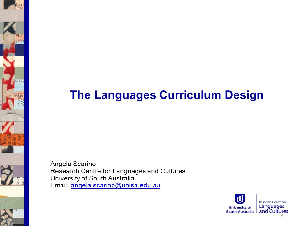 The Languages Curriculum Design Angela Scarino Research Centre for Languages and Cultures University of South Australia Email: angela.scarino@unisa.edu.auangela.scarino@unisa.edu.au 3