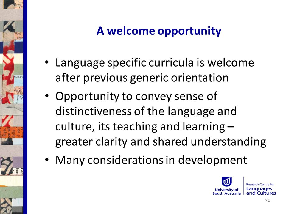 A welcome opportunity Language specific curricula is welcome after previous generic orientation Opportunity to convey sense of distinctiveness of the language and culture, its teaching and learning – greater clarity and shared understanding Many considerations in development 34
