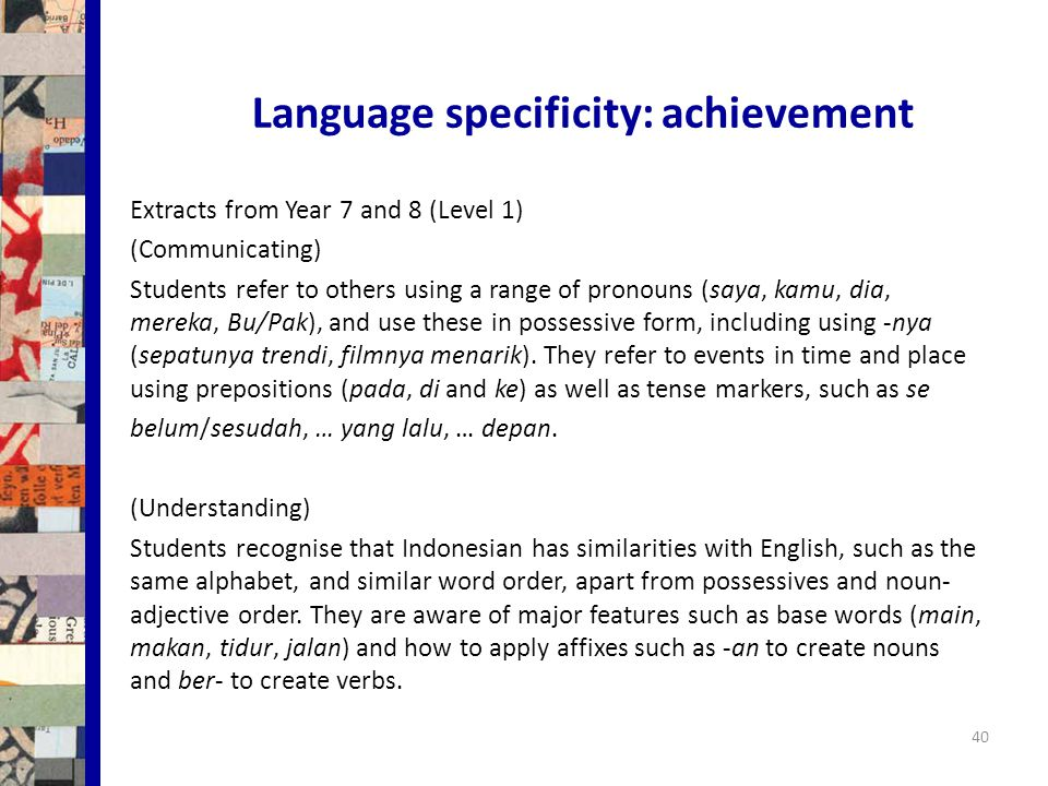 Language specificity: achievement 40 Extracts from Year 7 and 8 (Level 1) (Communicating) Students refer to others using a range of pronouns (saya, kamu, dia, mereka, Bu/Pak), and use these in possessive form, including using -nya (sepatunya trendi, filmnya menarik).