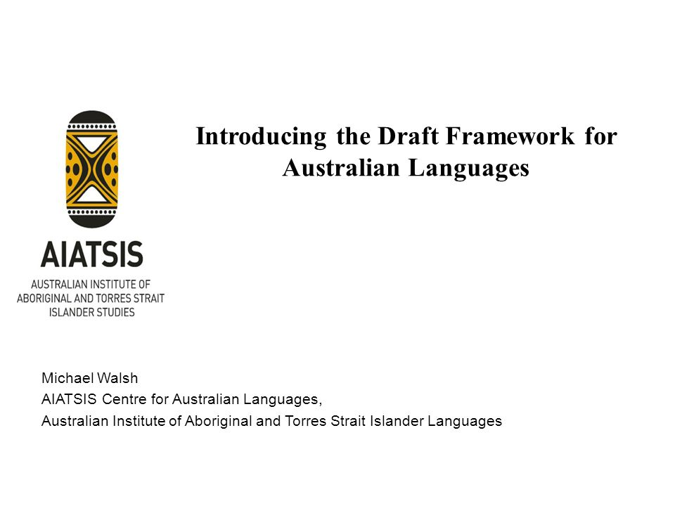 Introducing the Draft Framework for Australian Languages Michael Walsh AIATSIS Centre for Australian Languages, Australian Institute of Aboriginal and Torres Strait Islander Languages