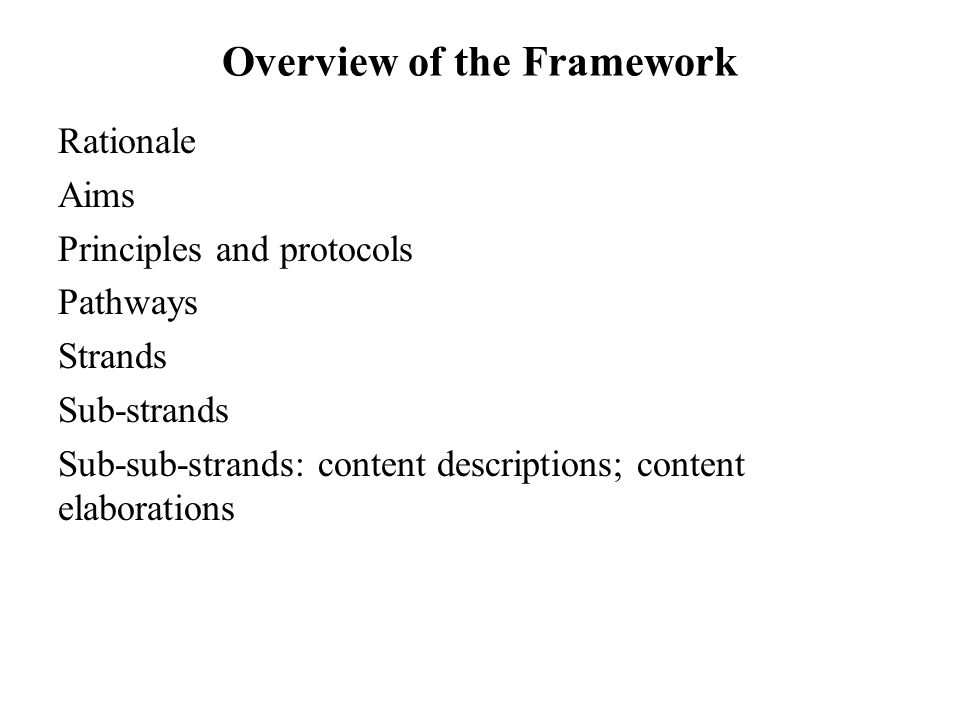 Overview of the Framework Rationale Aims Principles and protocols Pathways Strands Sub-strands Sub-sub-strands: content descriptions; content elaborations