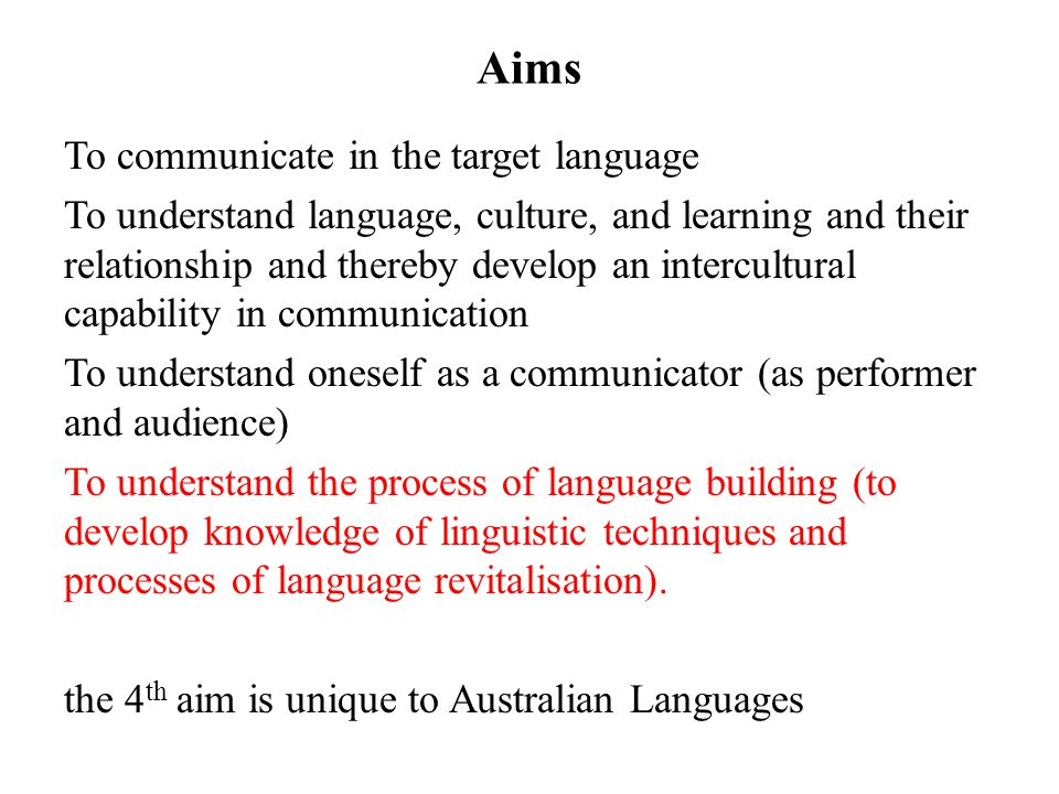 Aims To communicate in the target language To understand language, culture, and learning and their relationship and thereby develop an intercultural capability in communication To understand oneself as a communicator (as performer and audience) To understand the process of language building (to develop knowledge of linguistic techniques and processes of language revitalisation).