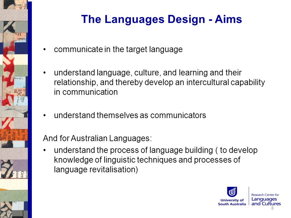The Languages Design - Aims communicate in the target language understand language, culture, and learning and their relationship, and thereby develop an intercultural capability in communication understand themselves as communicators And for Australian Languages: understand the process of language building ( to develop knowledge of linguistic techniques and processes of language revitalisation) 8