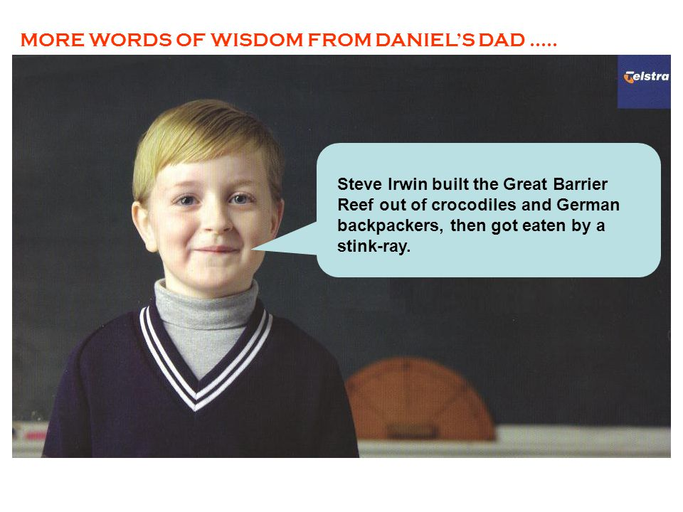 MORE WORDS OF WISDOM FROM DANIEL'S DAD.....