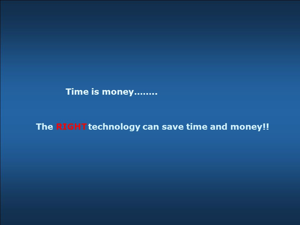 Time is money…….. technology can save time and money!!The RIGHT