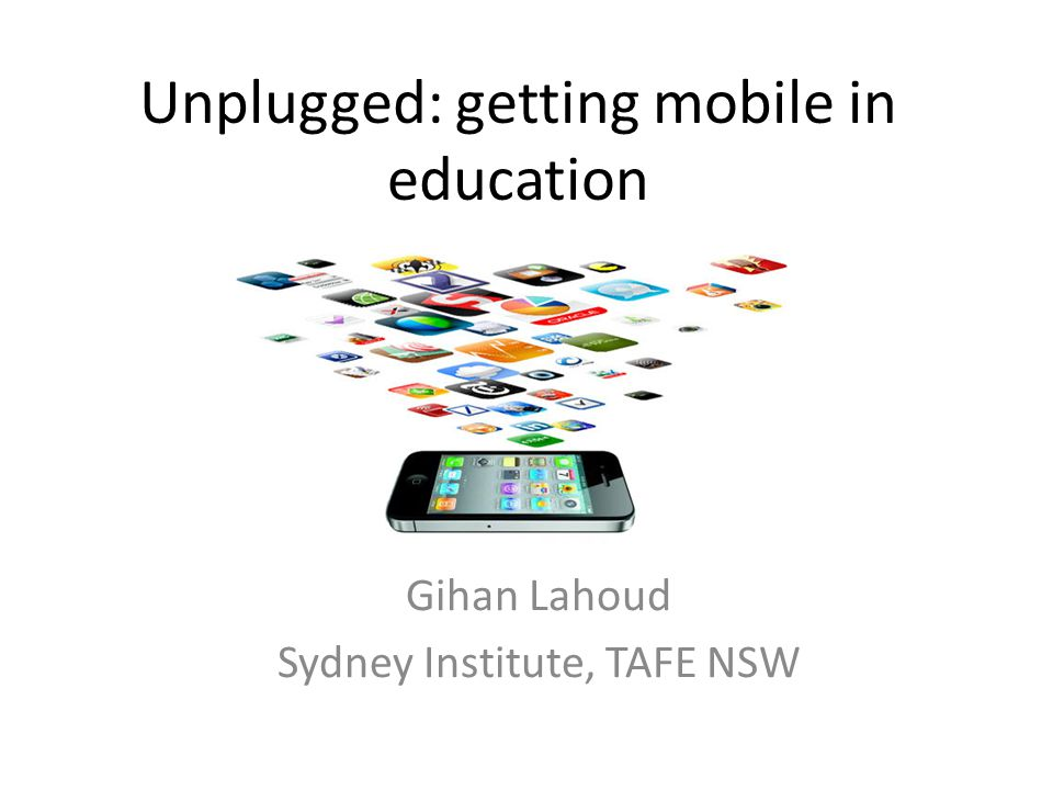 Unplugged: getting mobile in education Gihan Lahoud Sydney Institute, TAFE NSW